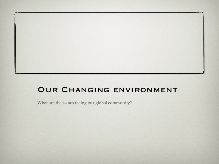 Our Changing environmentWhat are the issues facing our global community?