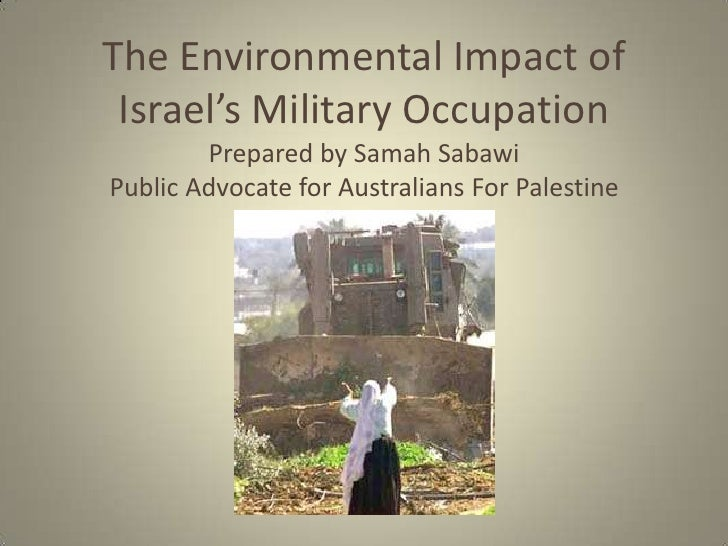 The Environmental Impact of Israel's Military Occupation        Prepared by Samah SabawiPublic Advocate for Australians Fo...