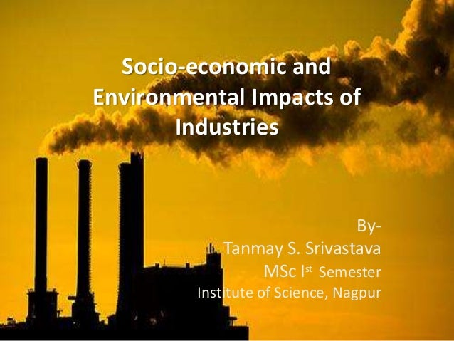 Socio-economic and  Environmental Impacts of  Industries  By-  Tanmay S. Srivastava  MSc Ist Semester  Institute of Scienc...