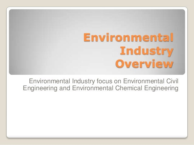 Environmental Industry Overview Environmental Industry focus on Environmental Civil Engineering and Environmental Chemical...