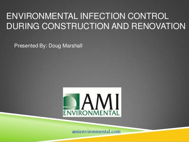 ENVIRONMENTAL INFECTION CONTROLDURING CONSTRUCTION AND RENOVATION Presented By: Doug Marshall                       amienv...