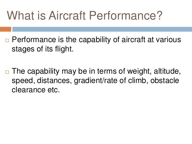 What is Aircraft Performance?   Performance is the capability of aircraft at various stages of its flight.    The capabi...