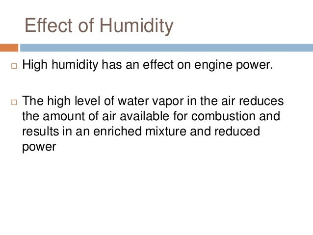 Effect of Humidity   High humidity has an effect on engine power.    The high level of water vapor in the air reduces th...