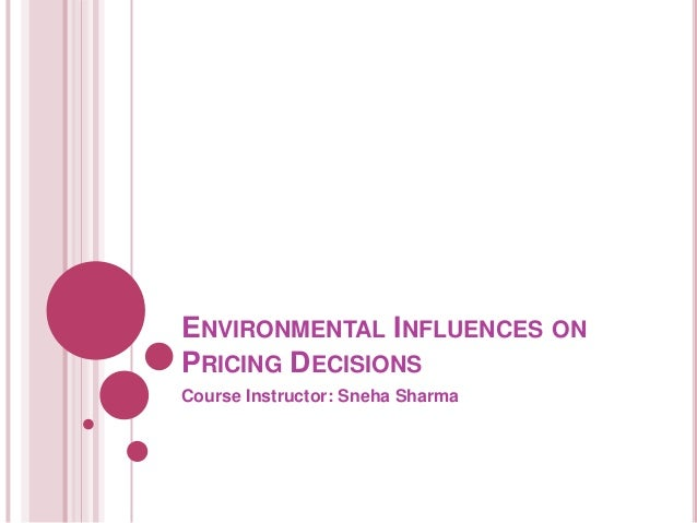 ENVIRONMENTAL INFLUENCES ON PRICING DECISIONS Course Instructor: Sneha Sharma