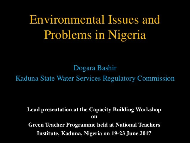 Environmental Issues and Problems in Nigeria Dogara Bashir Kaduna State Water Services Regulatory Commission Lead presenta...