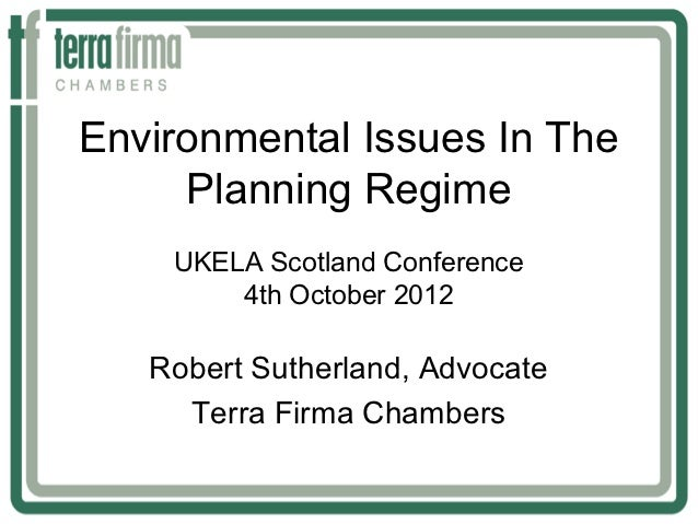 Environmental Issues In The     Planning Regime    UKELA Scotland Conference        4th October 2012   Robert Sutherland, ...
