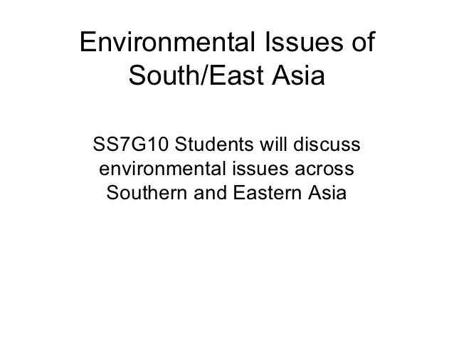 Environmental Issues of   South/East Asia SS7G10 Students will discuss environmental issues across  Southern and Eastern A...