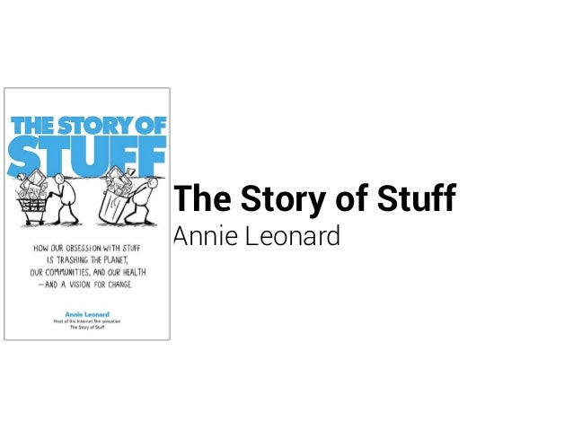 the story of stuff by annie leonard The story of stuff is a popular web video that takes viewers through the cycle of consumption—from production to disposal annie leonard, activist and creator of the project, discusses consumer mentality, her passion for reforming the world's industrial systems, and her fascination with garbage.