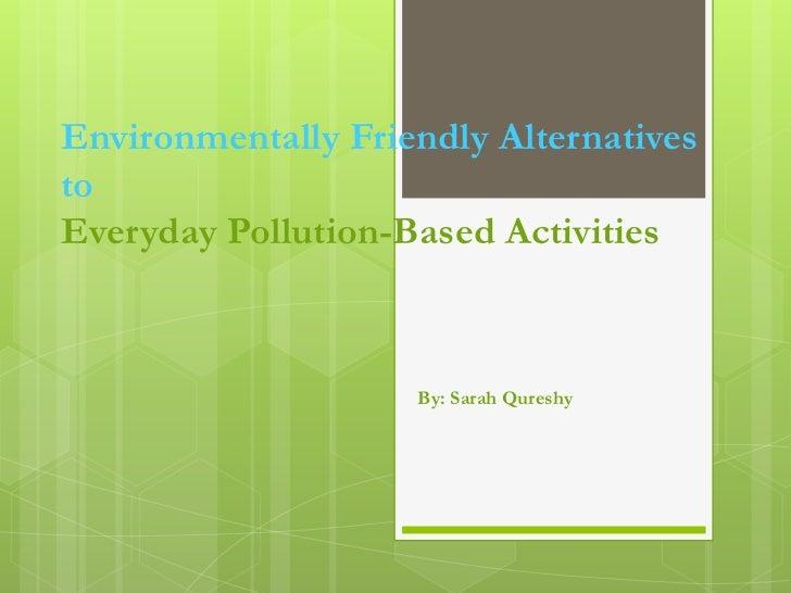 Environmentally Friendly AlternativestoEveryday Pollution-Based Activities                    By: Sarah Qureshy