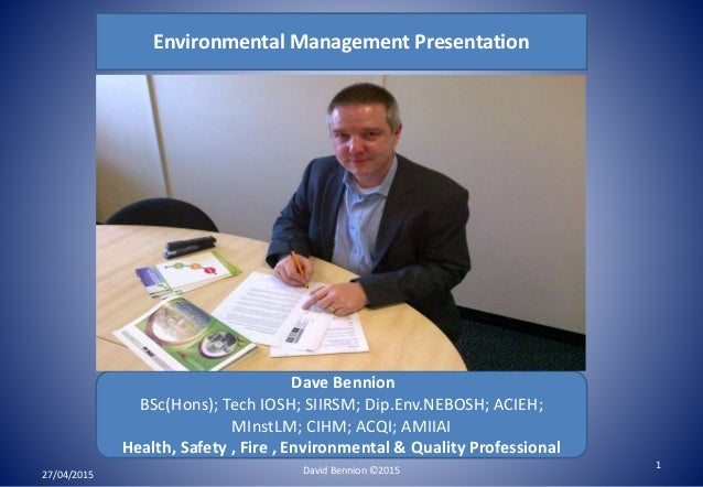 Environmental Management Presentation Dave Bennion BSc(Hons); Tech IOSH; SIIRSM; Dip.Env.NEBOSH; ACIEH; MInstLM; CIHM; ACQ...