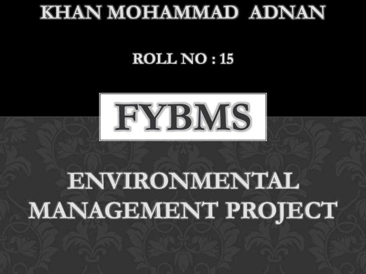 KHAN MOHAMMAD ADNAN      ROLL NO : 15     FYBMS  ENVIRONMENTALMANAGEMENT PROJECT