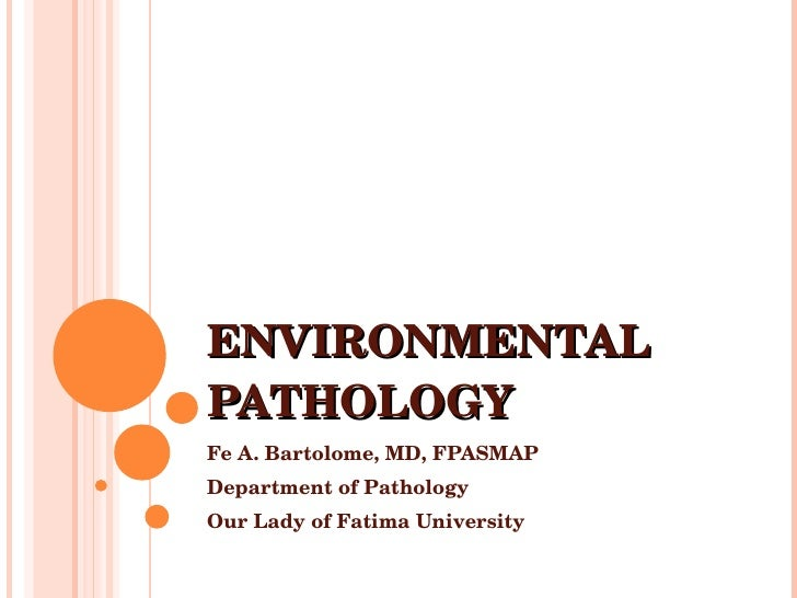 ENVIRONMENTAL PATHOLOGY Fe A. Bartolome, MD, FPASMAP Department of Pathology Our Lady of Fatima University