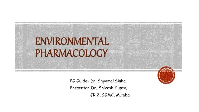 ENVIRONMENTAL PHARMACOLOGY PG Guide- Dr. Shyamal Sinha Presenter-Dr. Shivesh Gupta, JR 2, GGMC, Mumbai