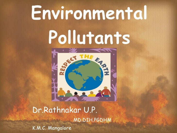 Environmental Pollutants Dr.Rathnakar U.P. MD.DIH.PGDHM K.M.C. Mangalore
