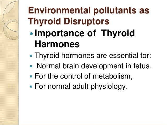 Environmental pollutants as Thyroid Disruptors  Importance of Thyroid Harmones Thyroid hormones are essential for:  Norm...