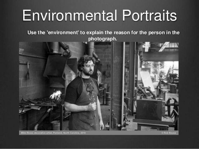 Environmental PortraitsUse the environment to explain the reason for the person in the                          photograph.