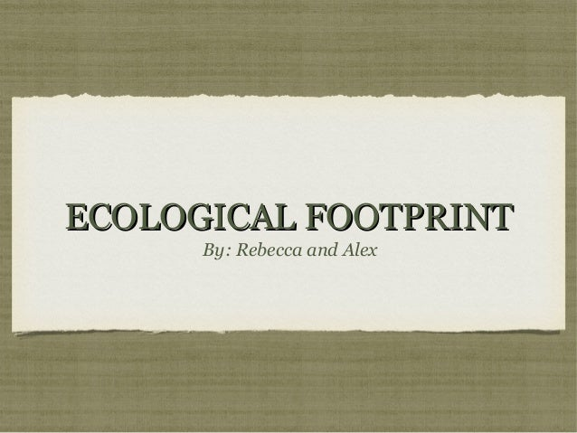 ECOLOGICAL FOOTPRINT By: Rebecca and Alex