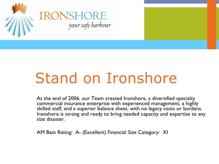 Stand on Ironshore At the end of 2006, our Team created Ironshore, a diversified specialty commercial insurance enterprise...