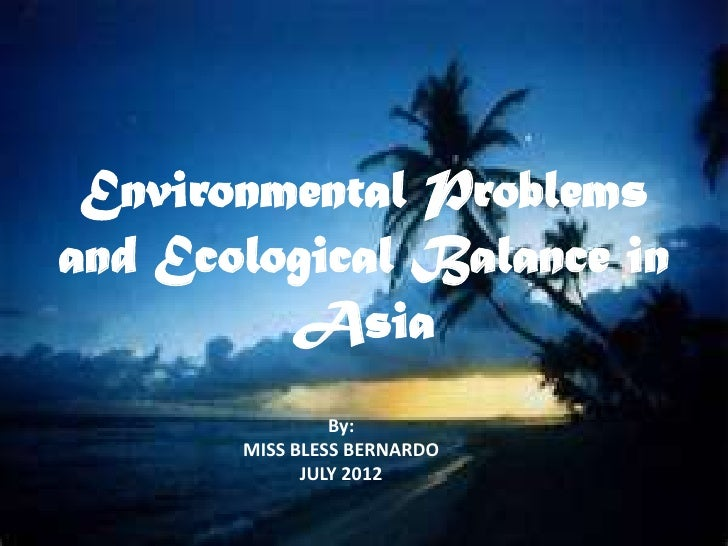Environmental Problemsand Ecological Balance in         Asia                By:       MISS BLESS BERNARDO             JULY...
