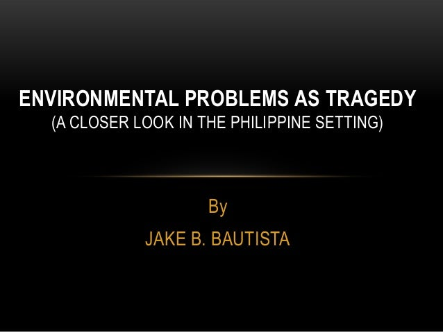 By JAKE B. BAUTISTA ENVIRONMENTAL PROBLEMS AS TRAGEDY (A CLOSER LOOK IN THE PHILIPPINE SETTING)