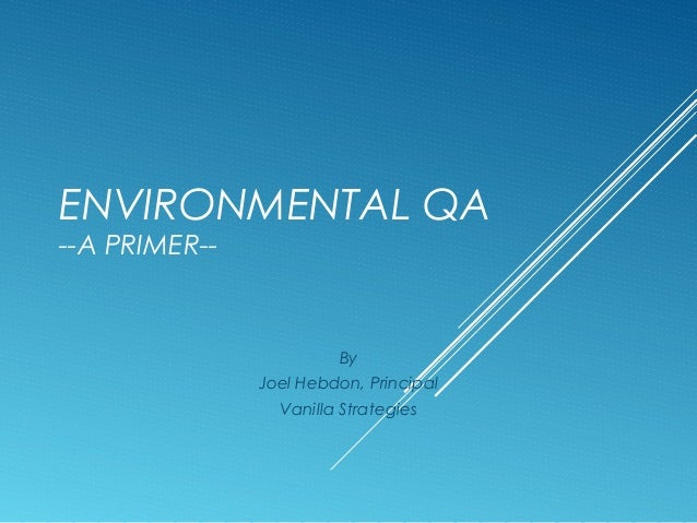 ENVIRONMENTAL QA --A PRIMER--  By Joel Hebdon, Principal Vanilla Strategies