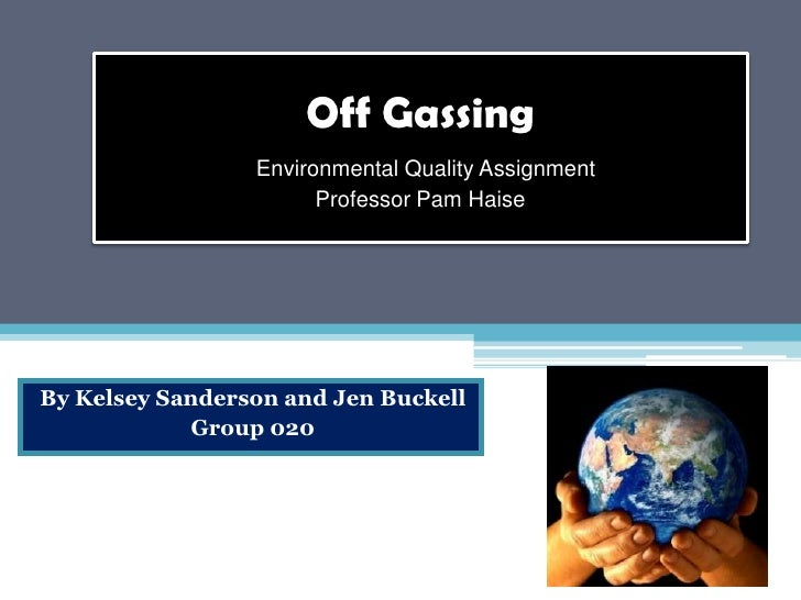 Off Gassing                  Environmental Quality Assignment                        Professor Pam Haise     By Kelsey San...