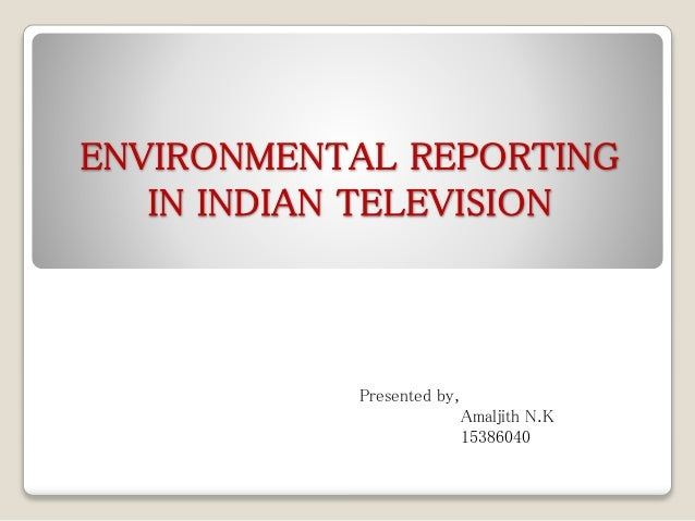 ENVIRONMENTAL REPORTING IN INDIAN TELEVISION Presented by, Amaljith N.K 15386040