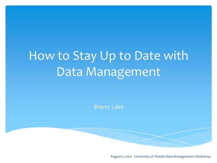 How to Stay Up to Date with    Data Management          Sherry Lake                August 1, 2012 University of Florida Da...