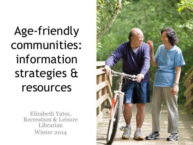 Age-friendly communities: information strategies & resources Elizabeth Yates, Recreation & Leisure Librarian Winter 2014