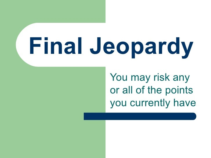 Final Jeopardy You may risk any or all of the points you currently have