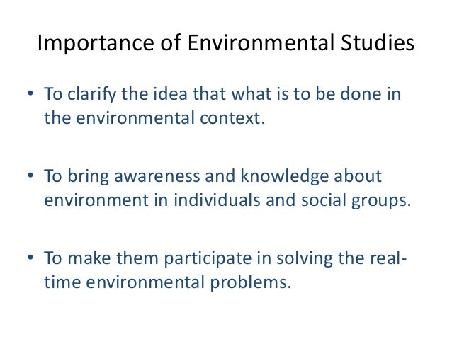 importance of environmental studies Unlike environmental science, which focuses mainly on the scientific component of these environmental issues, environmental studies investigates the scientific and the humanitarian aspects students of environmental studies learn the causes, effects, and possible solutions to address important environmental problems.