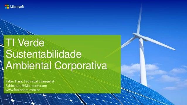 TI Verde Sustentabilidade Ambiental Corporativa Fabio Hara, Technical Evangelist Fabio.hara@Microsoft.com www.fabiohara.co...