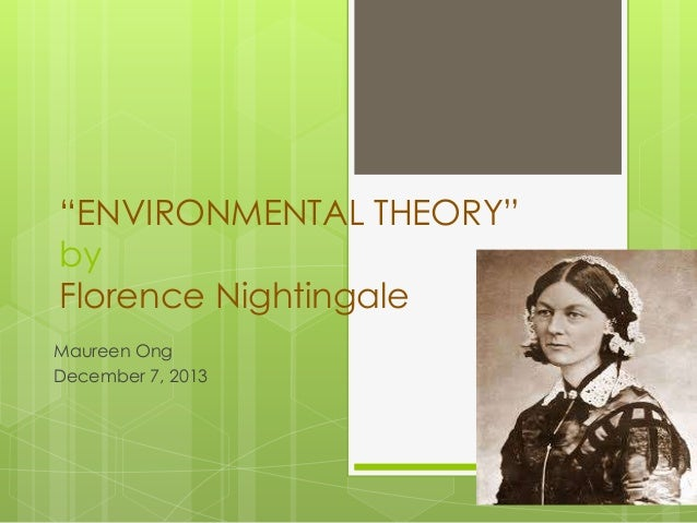 """ENVIRONMENTAL THEORY"" by Florence Nightingale Maureen Ong December 7, 2013"