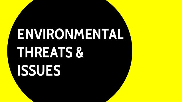 ENVIRONMENTAL THREATS & ISSUES