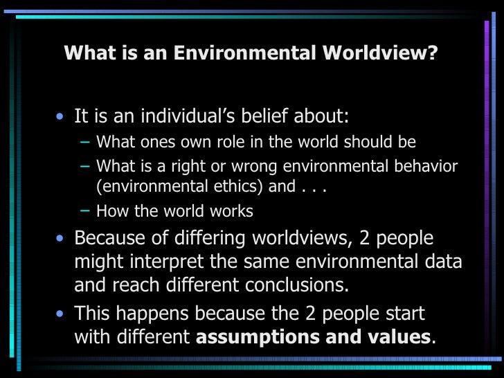 What is an Environmental Worldview? <ul><li>It is an individual's belief about: </li></ul><ul><ul><li>What ones own role i...
