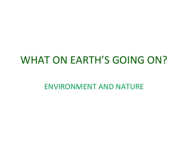 WHAT ON EARTH'S GOING ON? ENVIRONMENT AND NATURE