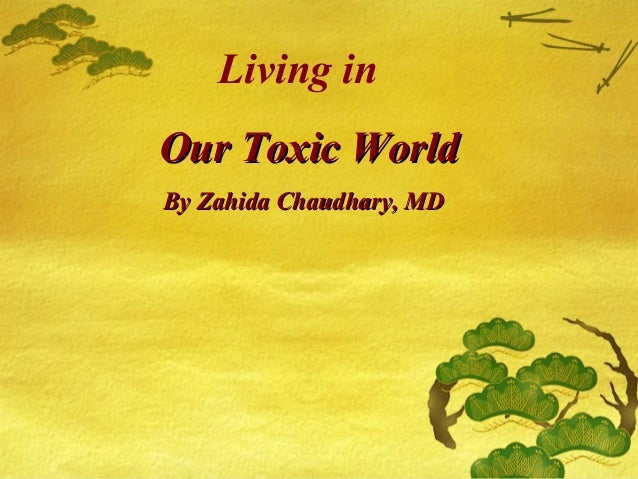 Living in Our Toxic WorldOur Toxic World By Zahida Chaudhary, MDBy Zahida Chaudhary, MD