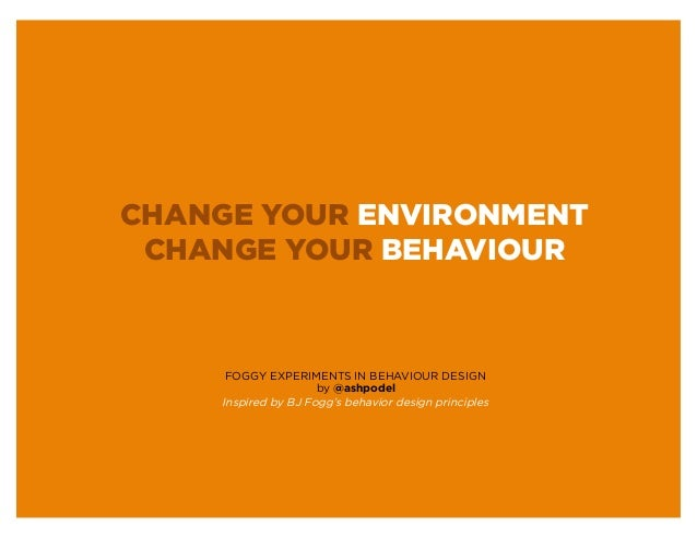 CHANGE YOUR ENVIRONMENT CHANGE YOUR BEHAVIOUR      FOGGY EXPERIMENTS IN BEHAVIOUR DESIGN                      by @ashpodel...