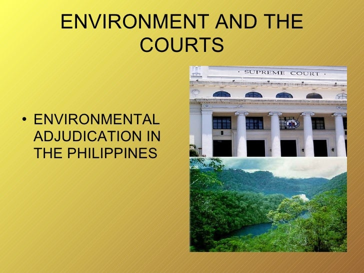 ENVIRONMENT AND THE COURTS <ul><li>ENVIRONMENTAL ADJUDICATION IN THE PHILIPPINES </li></ul>