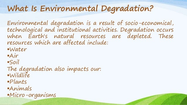 environmental degration The main reasons responsible for environmental degradation are as follows: (i)  rapid growth of population: one of the main causes of environmental.