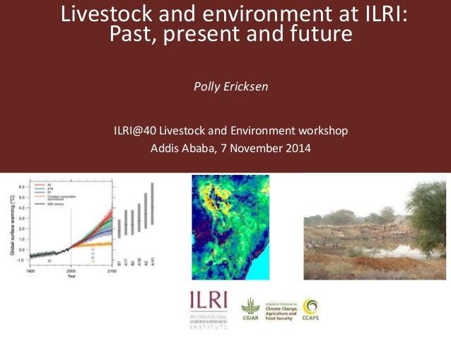 Livestock and environment at ILRI:  Past, present and future  Polly Ericksen  ILRI@40 Livestock and Environment workshop  ...