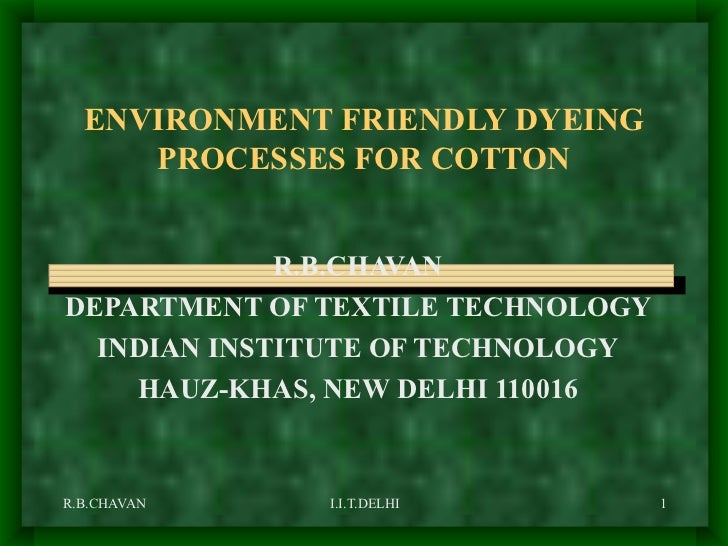 ENVIRONMENT FRIENDLY DYEING PROCESSES FOR COTTON R.B.CHAVAN DEPARTMENT OF TEXTILE TECHNOLOGY INDIAN INSTITUTE OF TECHNOLOG...