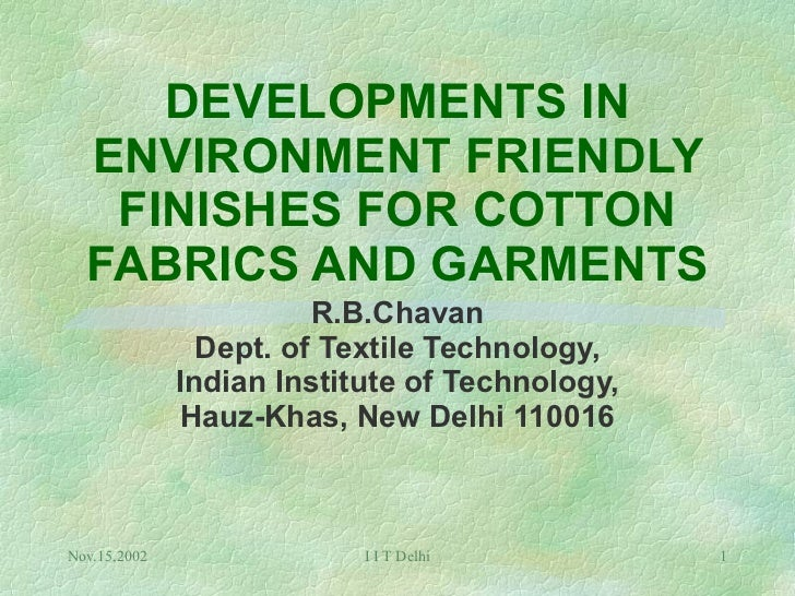 DEVELOPMENTS IN ENVIRONMENT FRIENDLY FINISHES FOR COTTON FABRICS AND GARMENTS R.B.Chavan Dept. of Textile Technology, Indi...