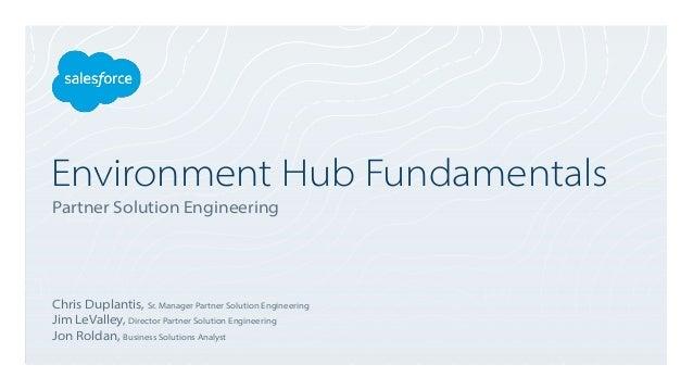 Environment Hub Fundamentals Partner Solution Engineering Chris Duplantis, Sr. Manager Partner Solution Engineering Jim Le...