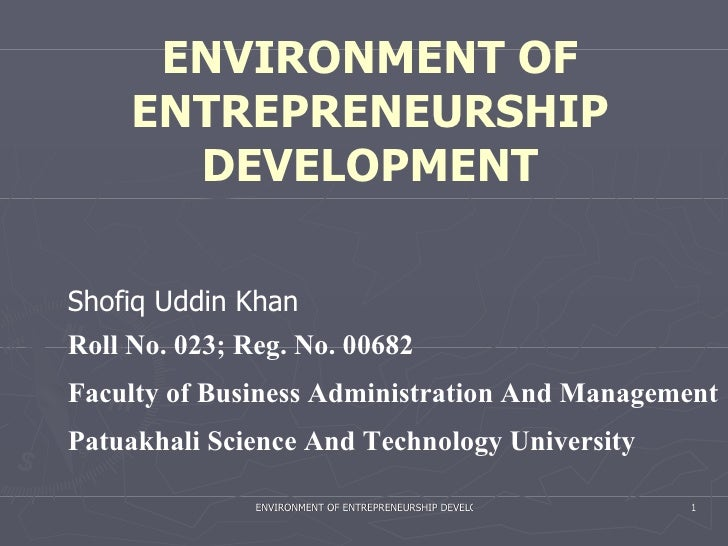 ENVIRONMENT OF ENTREPRENEURSHIP DEVELOPMENT Roll No. 023; Reg. No. 00682 Faculty of Business Administration And Management...