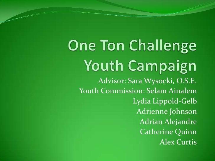 One Ton Challenge Youth Campaign<br />Advisor: Sara Wysocki, O.S.E.<br /> Youth Commission: Selam Ainalem <br />Lydia Lipp...