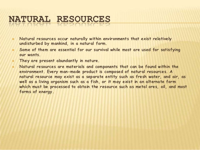 NATURAL RESOURCES   Natural resources occur naturally within environments that exist relatively    undisturbed by mankind...