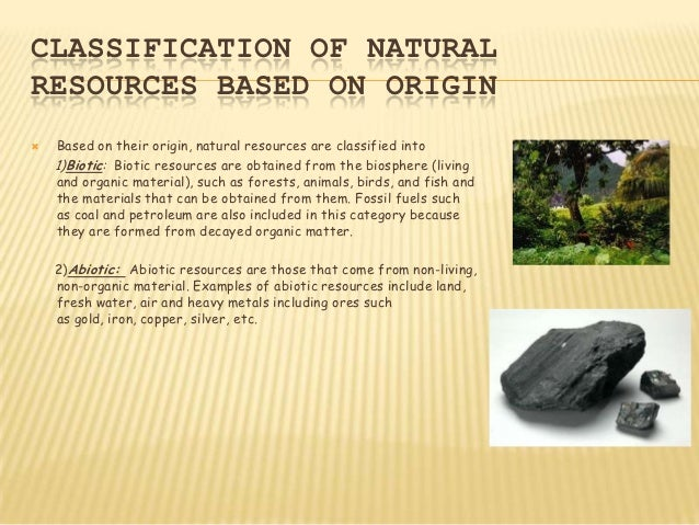 CLASSIFICATION OF NATURALRESOURCES BASED ON ORIGIN   Based on their origin, natural resources are classified into    1)Bi...