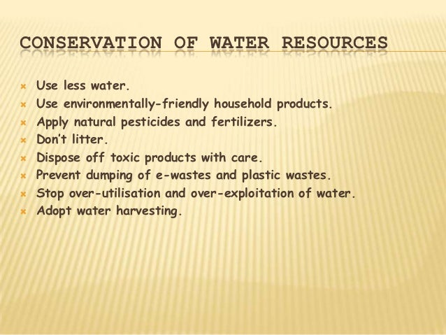CONSERVATION OF WATER RESOURCES   Use less water.   Use environmentally-friendly household products.   Apply natural pe...
