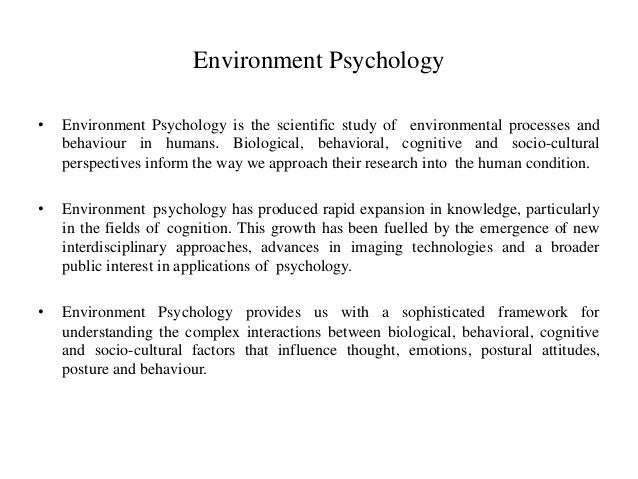 environment and psychology Environmental psychology (psy-511) vu ©copyright virtual university of pakistan 7 lesson 03 theories in environmental psychology on the one hand, the interdisciplinary nature of environmental psychology is laudable in that various perspectives are brought to bear on a single phenomenon, leading, it is hoped, to fewer tunnel-vision theories, and to more generally applicable solutions.